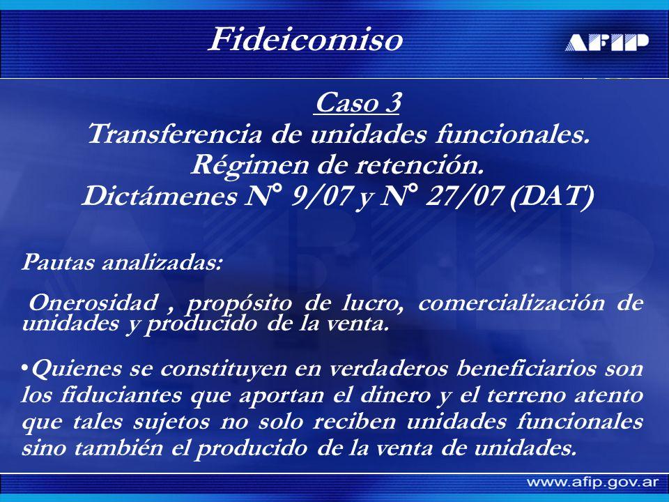Caso 3 Transferencia de unidades funcionales. Régimen de retención. Dictámenes N° 9/07 y N° 27/07 (DAT) Fideicomiso Pautas analizadas: Onerosidad, pro
