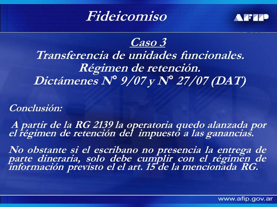 Caso 3 Transferencia de unidades funcionales. Régimen de retención. Dictámenes N° 9/07 y N° 27/07 (DAT) Fideicomiso Conclusión: A partir de la RG 2139