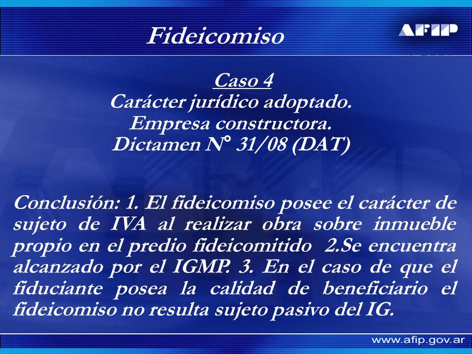 Fideicomiso Caso 4 Carácter jurídico adoptado. Empresa constructora. Dictamen N° 31/08 (DAT) Conclusión: 1. El fideicomiso posee el carácter de sujeto