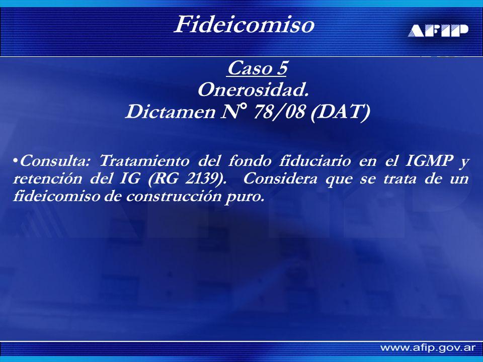 Caso 5 Onerosidad. Dictamen N° 78/08 (DAT) Fideicomiso Consulta: Tratamiento del fondo fiduciario en el IGMP y retención del IG (RG 2139). Considera q