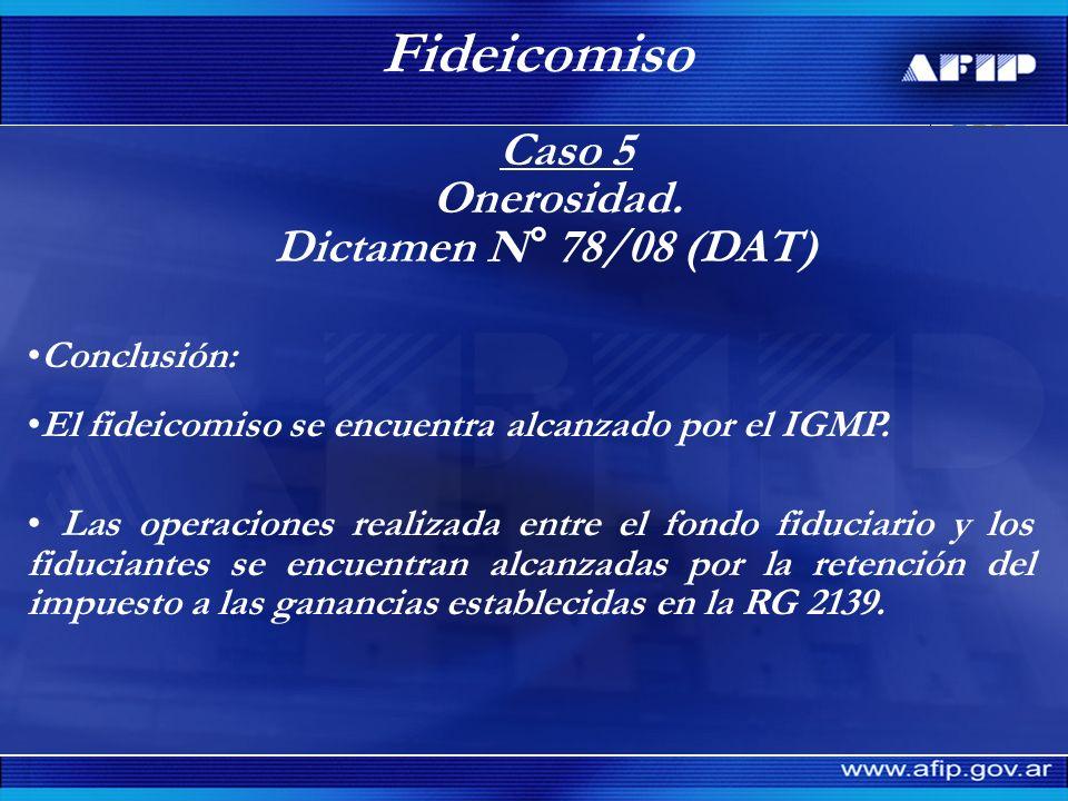 Caso 5 Onerosidad. Dictamen N° 78/08 (DAT) Fideicomiso Conclusión: El fideicomiso se encuentra alcanzado por el IGMP. Las operaciones realizada entre