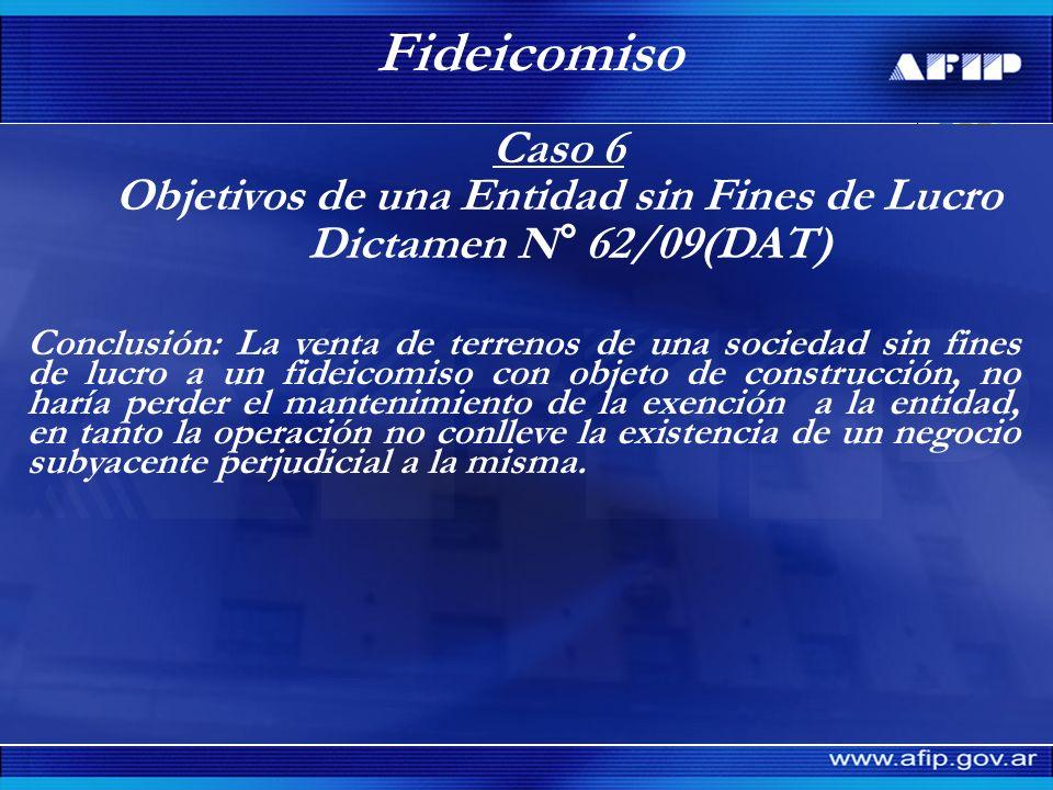 Caso 6 Objetivos de una Entidad sin Fines de Lucro Dictamen N° 62/09(DAT) Fideicomiso Conclusión: La venta de terrenos de una sociedad sin fines de lu