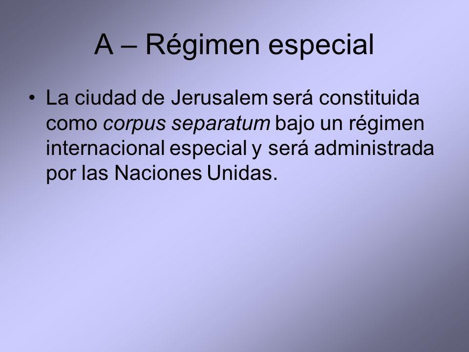 A – Régimen especial La ciudad de Jerusalem será constituida como corpus separatum bajo un régimen internacional especial y será administrada por las Naciones Unidas.