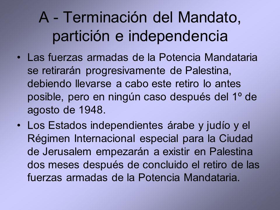 A - Terminación del Mandato, partición e independencia Las fuerzas armadas de la Potencia Mandataria se retirarán progresivamente de Palestina, debiendo llevarse a cabo este retiro lo antes posible, pero en ningún caso después del 1º de agosto de 1948.