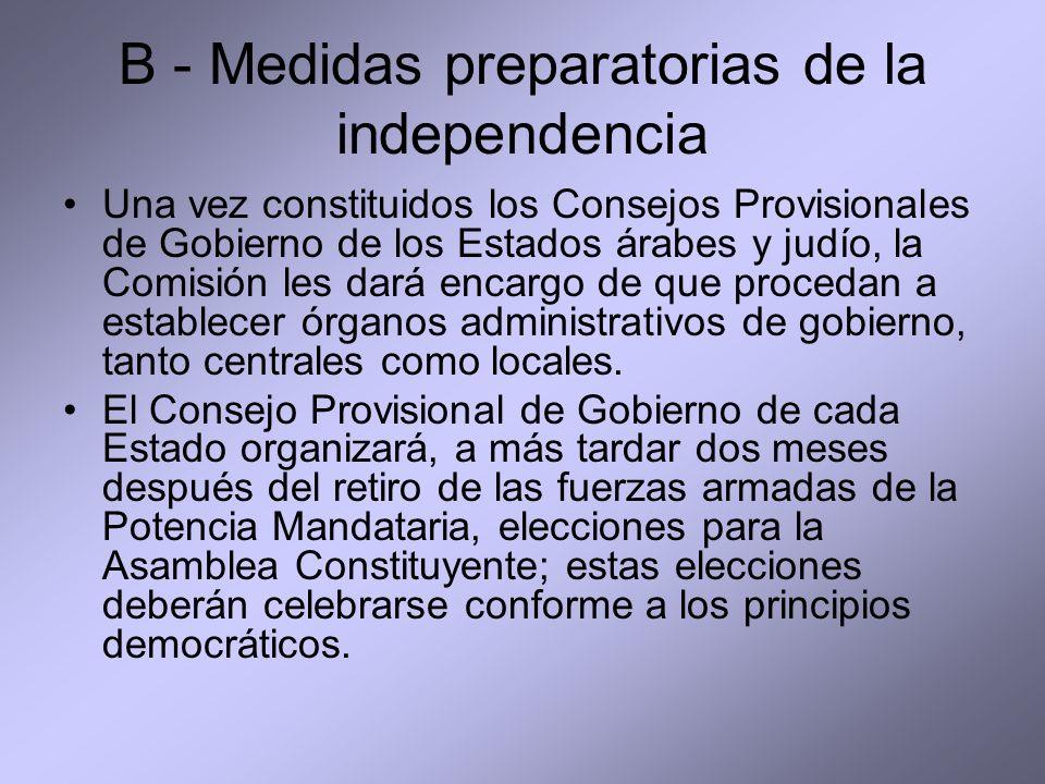 B - Medidas preparatorias de la independencia Una vez constituidos los Consejos Provisionales de Gobierno de los Estados árabes y judío, la Comisión les dará encargo de que procedan a establecer órganos administrativos de gobierno, tanto centrales como locales.