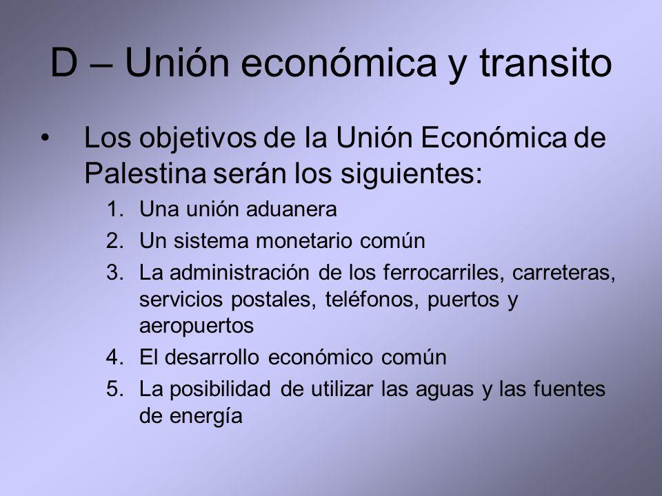 D – Unión económica y transito Los objetivos de la Unión Económica de Palestina serán los siguientes: 1.Una unión aduanera 2.Un sistema monetario común 3.La administración de los ferrocarriles, carreteras, servicios postales, teléfonos, puertos y aeropuertos 4.El desarrollo económico común 5.La posibilidad de utilizar las aguas y las fuentes de energía
