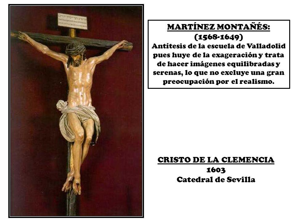 MARTÍNEZ MONTAÑÉS: (1568-1649) Antítesis de la escuela de Valladolid pues huye de la exageración y trata de hacer imágenes equilibradas y serenas, lo