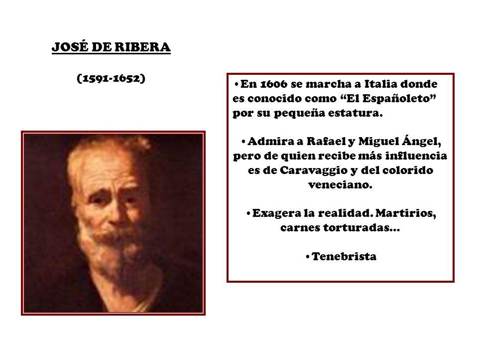JOSÉ DE RIBERA (1591-1652) En 1606 se marcha a Italia donde es conocido como El Españoleto por su pequeña estatura. Admira a Rafael y Miguel Ángel, pe
