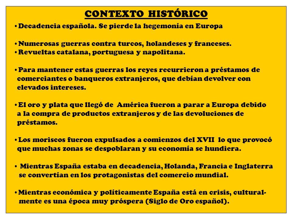 CONTEXTO HISTÓRICO Decadencia española. Se pierde la hegemonía en Europa Numerosas guerras contra turcos, holandeses y franceses. Revueltas catalana,