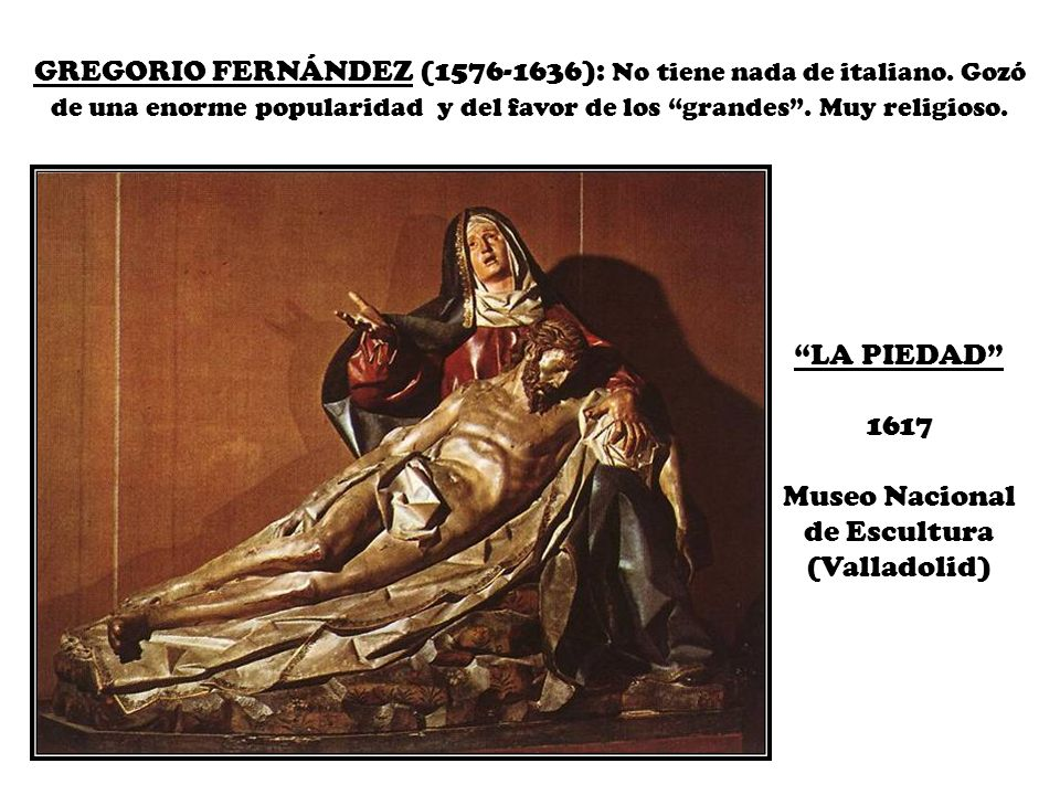GREGORIO FERNÁNDEZ (1576-1636): No tiene nada de italiano. Gozó de una enorme popularidad y del favor de los grandes. Muy religioso. LA PIEDAD 1617 Mu