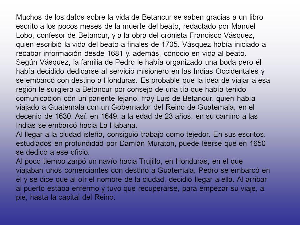 Muchos de los datos sobre la vida de Betancur se saben gracias a un libro escrito a los pocos meses de la muerte del beato, redactado por Manuel Lobo, confesor de Betancur, y a la obra del cronista Francisco Vásquez, quien escribió la vida del beato a finales de 1705.