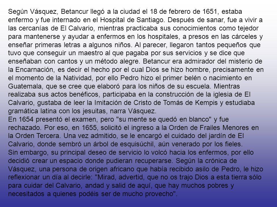 Según Vásquez, Betancur llegó a la ciudad el 18 de febrero de 1651, estaba enfermo y fue internado en el Hospital de Santiago.