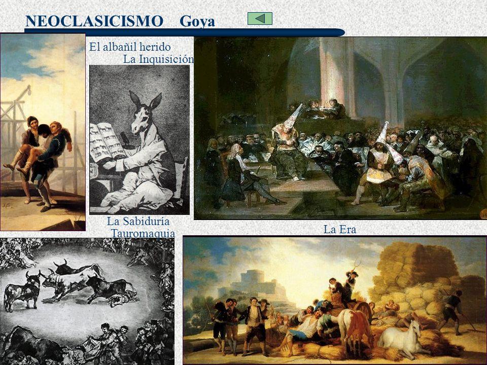 NEOCLASICISMO Goya La Inquisición El albañil herido Tauromaquia La Era La Sabiduría