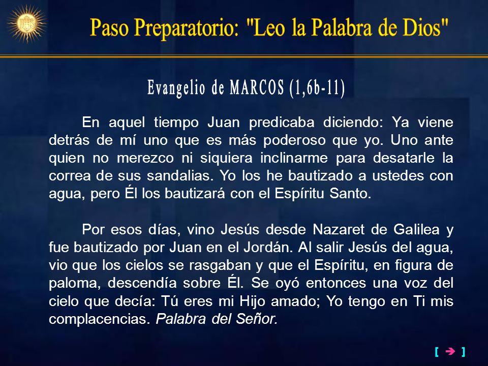 En aquel tiempo Juan predicaba diciendo: Ya viene detrás de mí uno que es más poderoso que yo. Uno ante quien no merezco ni siquiera inclinarme para d