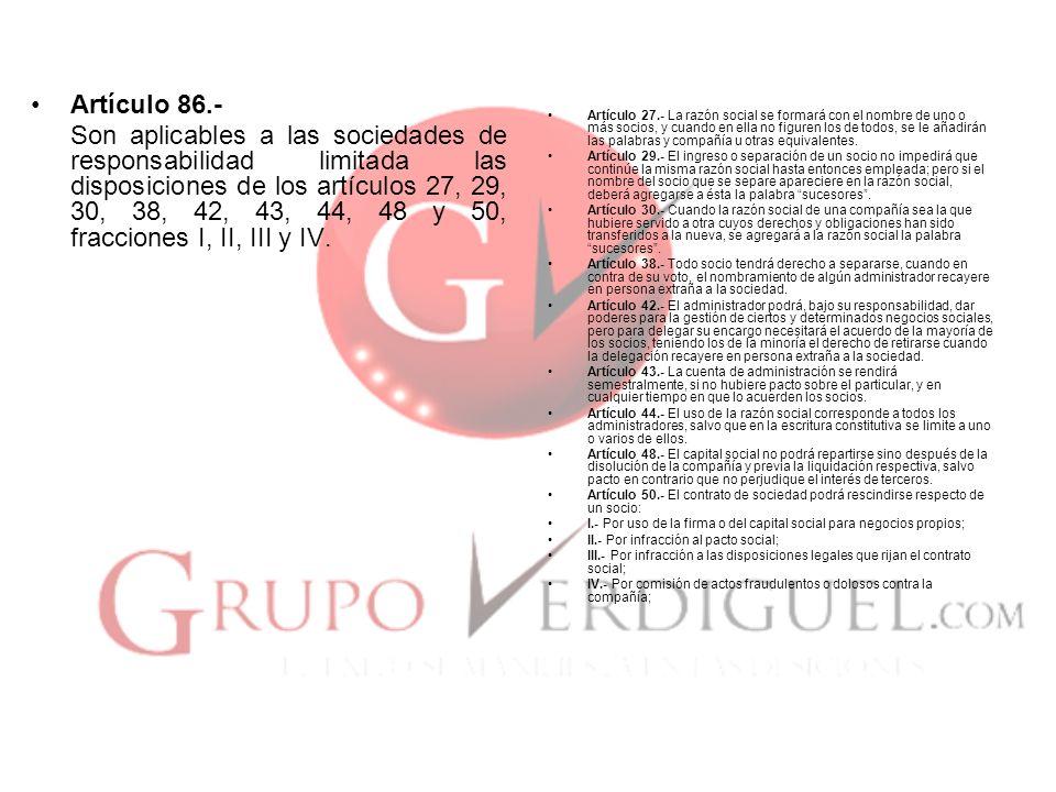 Artículo 86.- Son aplicables a las sociedades de responsabilidad limitada las disposiciones de los artículos 27, 29, 30, 38, 42, 43, 44, 48 y 50, frac