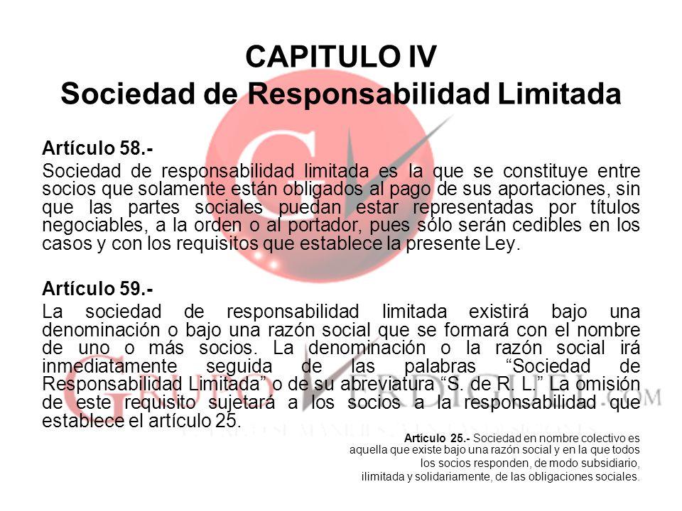 CAPITULO IV Sociedad de Responsabilidad Limitada Artículo 58.- Sociedad de responsabilidad limitada es la que se constituye entre socios que solamente