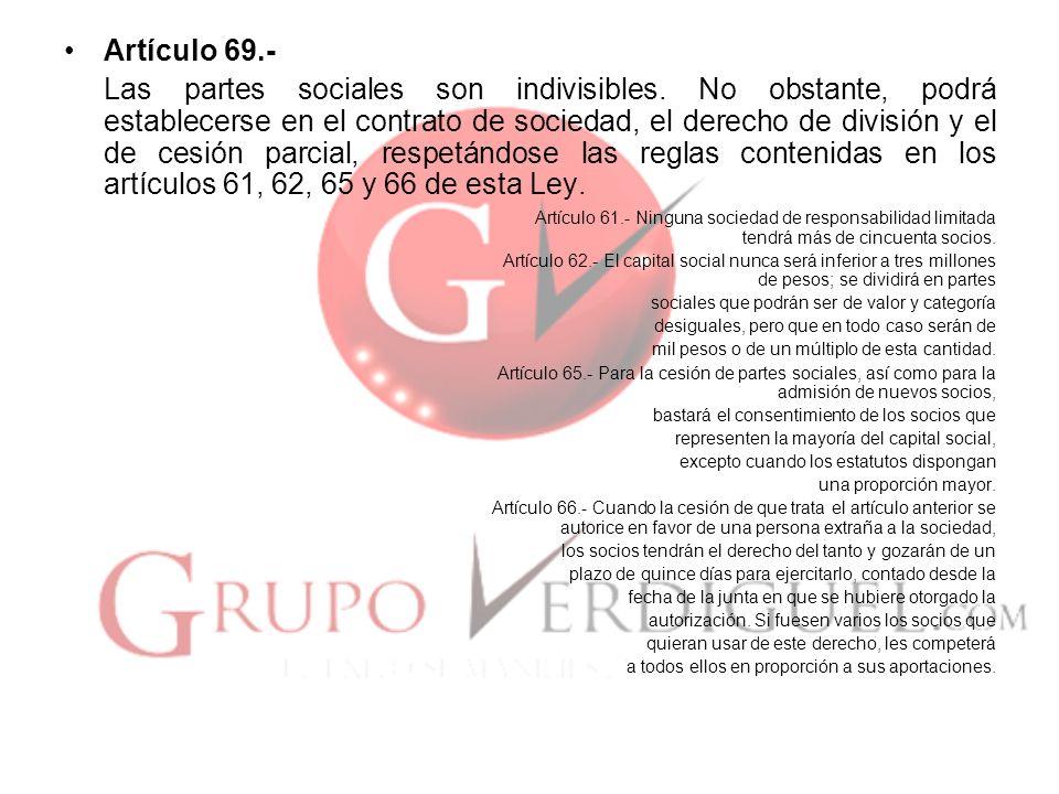 Artículo 69.- Las partes sociales son indivisibles. No obstante, podrá establecerse en el contrato de sociedad, el derecho de división y el de cesión