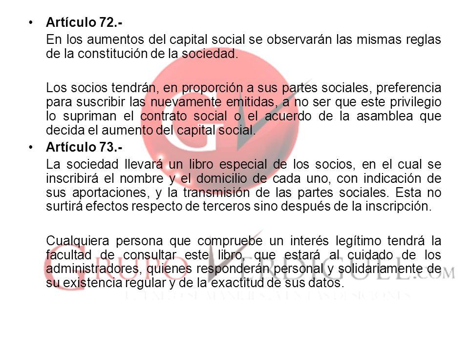 Artículo 72.- En los aumentos del capital social se observarán las mismas reglas de la constitución de la sociedad. Los socios tendrán, en proporción