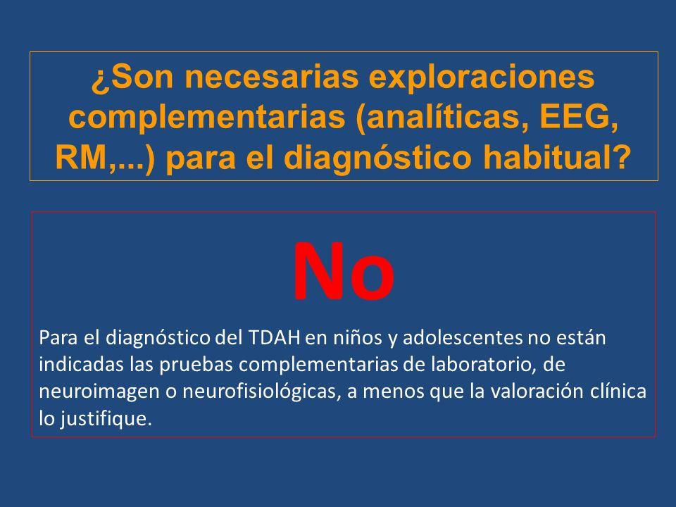 ¿Son necesarias exploraciones complementarias (analíticas, EEG, RM,...) para el diagnóstico habitual? No Para el diagnóstico del TDAH en niños y adole