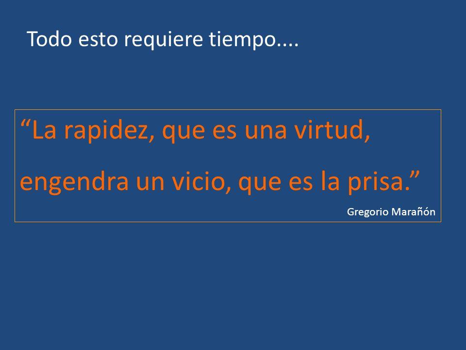 Todo esto requiere tiempo.... La rapidez, que es una virtud, engendra un vicio, que es la prisa. Gregorio Marañón