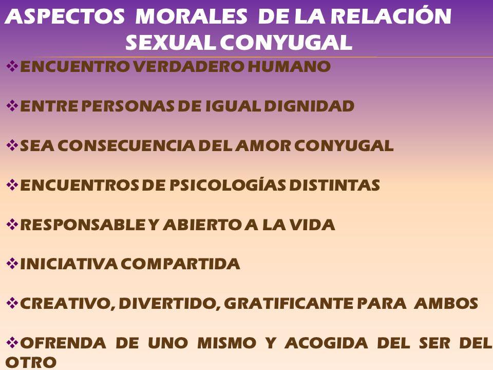 ASPECTOS MORALES DE LA RELACIÓN SEXUAL CONYUGAL ENCUENTRO VERDADERO HUMANO ENTRE PERSONAS DE IGUAL DIGNIDAD SEA CONSECUENCIA DEL AMOR CONYUGAL ENCUENT