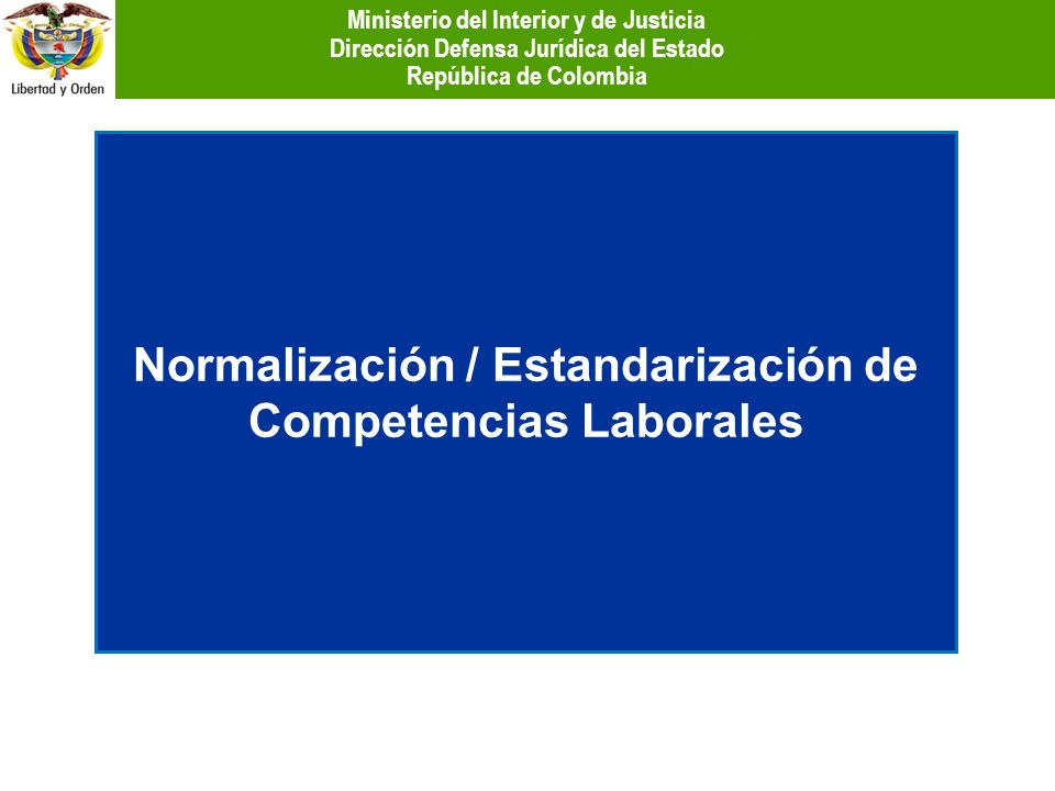 Normalización / Estandarización de Competencias Laborales Ministerio del Interior y de Justicia Dirección Defensa Jurídica del Estado República de Col