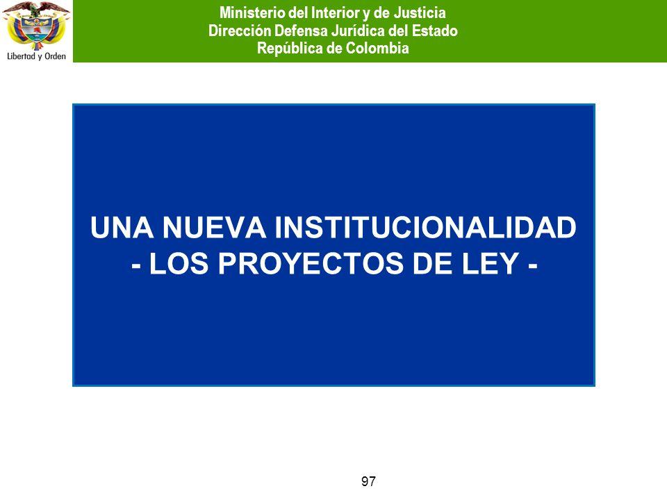 97 UNA NUEVA INSTITUCIONALIDAD - LOS PROYECTOS DE LEY - Ministerio del Interior y de Justicia Dirección Defensa Jurídica del Estado República de Colom