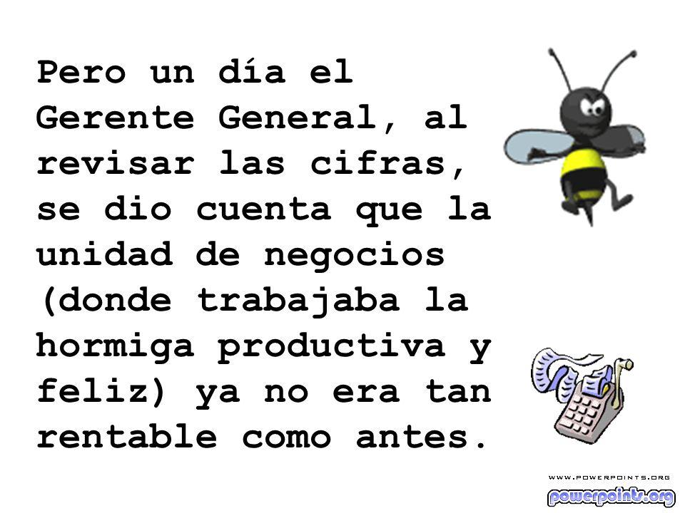 Pero un día el Gerente General, al revisar las cifras, se dio cuenta que la unidad de negocios (donde trabajaba la hormiga productiva y feliz) ya no e