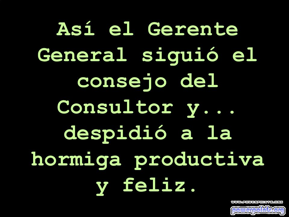 Así el Gerente General siguió el consejo del Consultor y... despidió a la hormiga productiva y feliz.