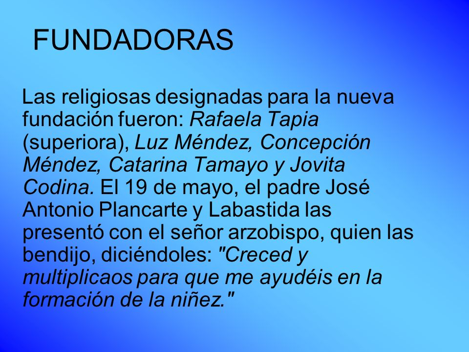 FUNDADORAS Las religiosas designadas para la nueva fundación fueron: Rafaela Tapia (superiora), Luz Méndez, Concepción Méndez, Catarina Tamayo y Jovit