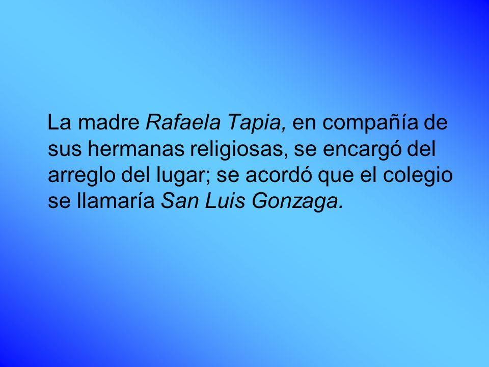 La madre Rafaela Tapia, en compañía de sus hermanas religiosas, se encargó del arreglo del lugar; se acordó que el colegio se llamaría San Luis Gonzag