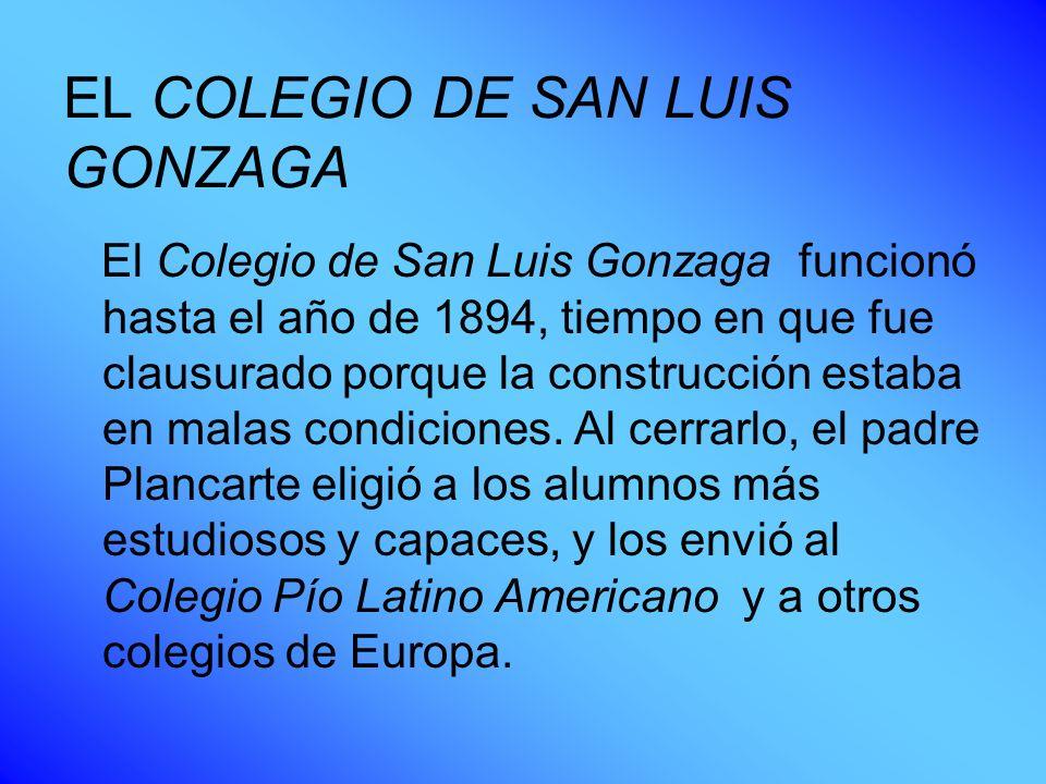 EL COLEGIO DE SAN LUIS GONZAGA El Colegio de San Luis Gonzaga funcionó hasta el año de 1894, tiempo en que fue clausurado porque la construcción estab