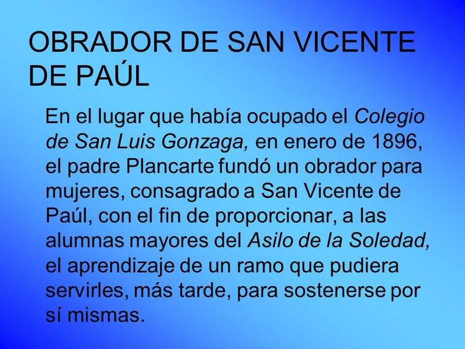 OBRADOR DE SAN VICENTE DE PAÚL En el lugar que había ocupado el Colegio de San Luis Gonzaga, en enero de 1896, el padre Plancarte fundó un obrador par