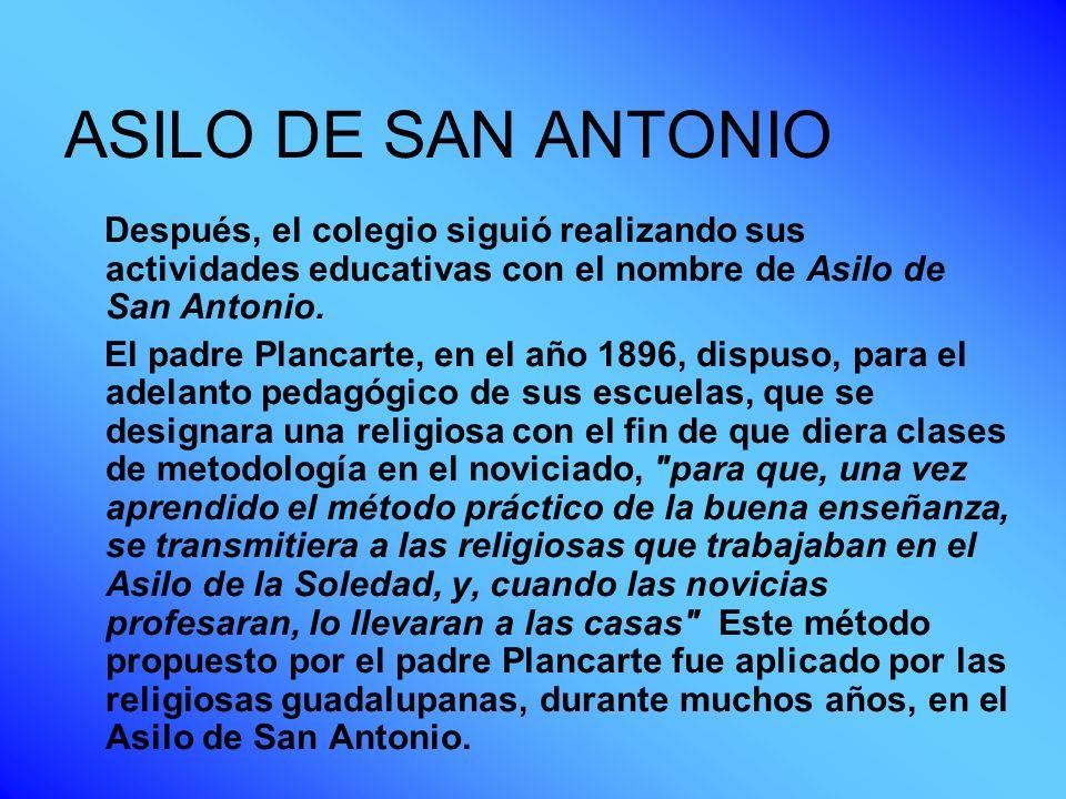 ASILO DE SAN ANTONIO Después, el colegio siguió realizando sus actividades educativas con el nombre de Asilo de San Antonio. El padre Plancarte, en el