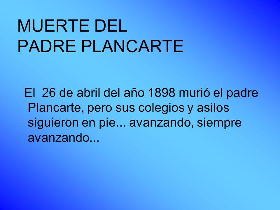 MUERTE DEL PADRE PLANCARTE El 26 de abril del año 1898 murió el padre Plancarte, pero sus colegios y asilos siguieron en pie... avanzando, siempre ava