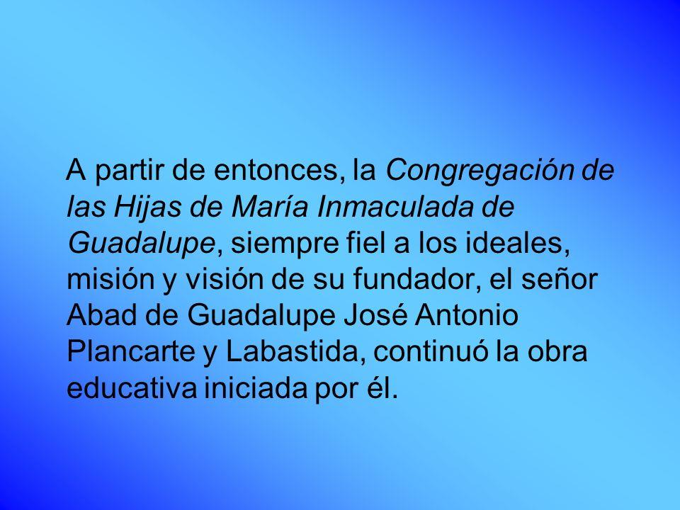 A partir de entonces, la Congregación de las Hijas de María Inmaculada de Guadalupe, siempre fiel a los ideales, misión y visión de su fundador, el se