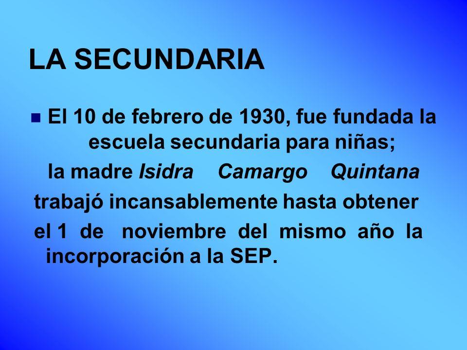 LA SECUNDARIA El 10 de febrero de 1930, fue fundada la escuela secundaria para niñas; la madre Isidra Camargo Quintana trabajó incansablemente hasta o