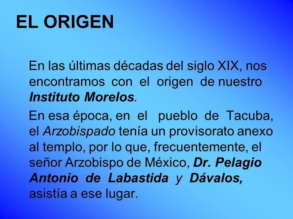 EL ORIGEN En las últimas décadas del siglo XIX, nos encontramos con el origen de nuestro Instituto Morelos. En esa época, en el pueblo de Tacuba, el A