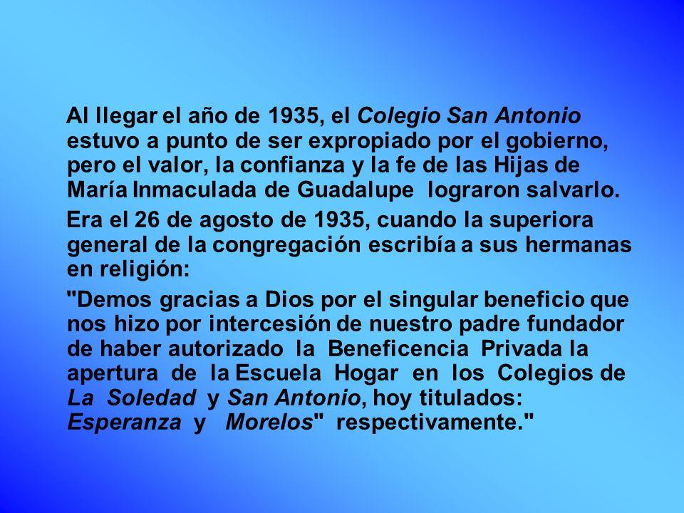 Al llegar el año de 1935, el Colegio San Antonio estuvo a punto de ser expropiado por el gobierno, pero el valor, la confianza y la fe de las Hijas de