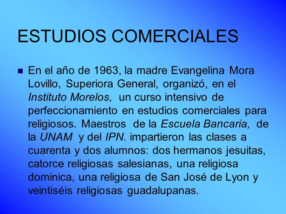 ESTUDIOS COMERCIALES En el año de 1963, la madre Evangelina Mora Lovillo, Superiora General, organizó, en el Instituto Morelos, un curso intensivo de