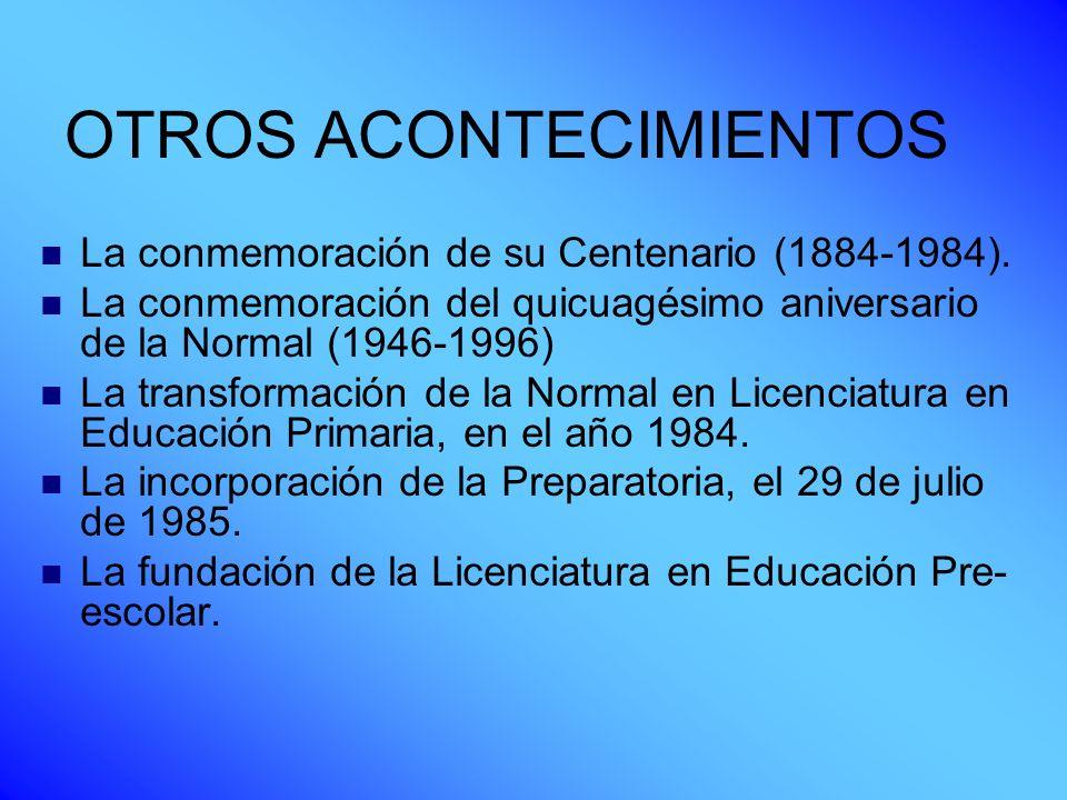 OTROS ACONTECIMIENTOS La conmemoración de su Centenario (1884-1984). La conmemoración del quicuagésimo aniversario de la Normal (1946-1996) La transfo