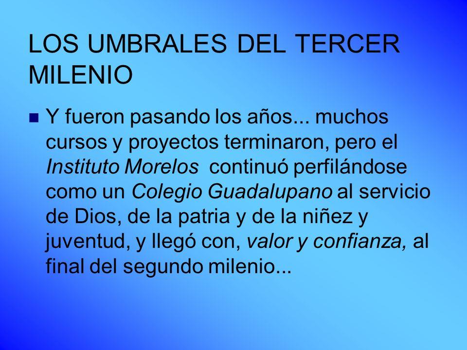 LOS UMBRALES DEL TERCER MILENIO Y fueron pasando los años... muchos cursos y proyectos terminaron, pero el Instituto Morelos continuó perfilándose com