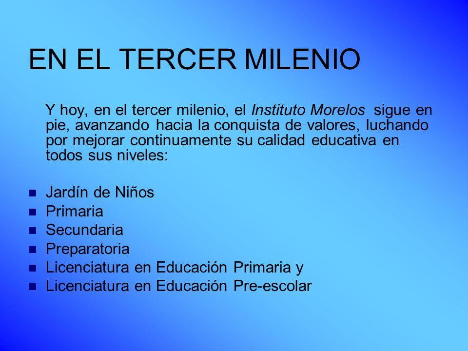EN EL TERCER MILENIO Y hoy, en el tercer milenio, el Instituto Morelos sigue en pie, avanzando hacia la conquista de valores, luchando por mejorar con