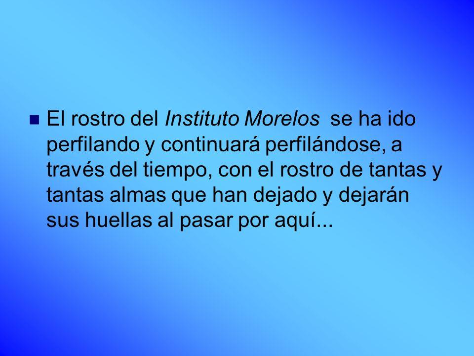 El rostro del Instituto Morelos se ha ido perfilando y continuará perfilándose, a través del tiempo, con el rostro de tantas y tantas almas que han de
