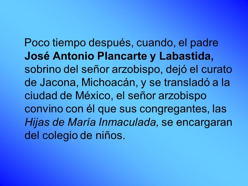 Poco tiempo después, cuando, el padre José Antonio Plancarte y Labastida, sobrino del señor arzobispo, dejó el curato de Jacona, Michoacán, y se trans