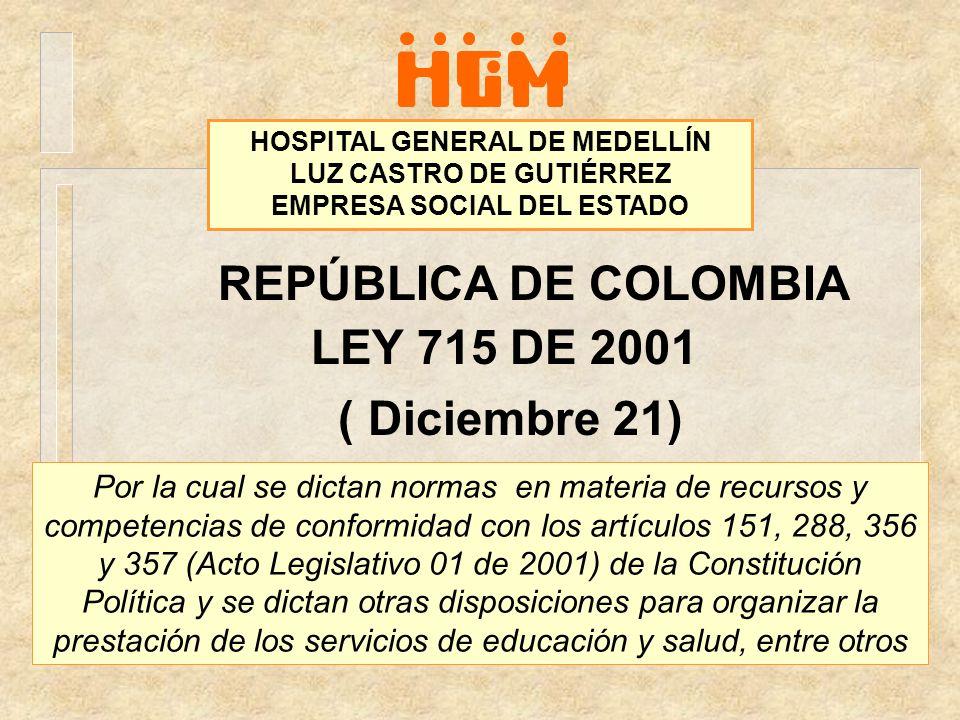 REPÚBLICA DE COLOMBIA LEY 715 DE 2001 ( Diciembre 21) HOSPITAL GENERAL DE MEDELLÍN LUZ CASTRO DE GUTIÉRREZ EMPRESA SOCIAL DEL ESTADO Por la cual se di