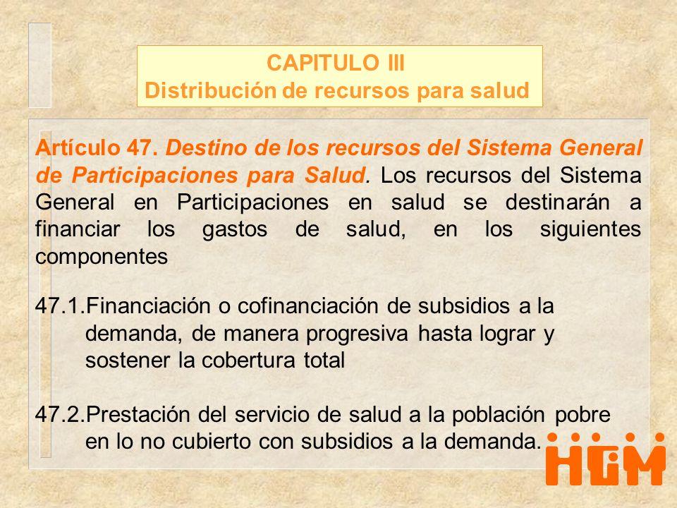 CAPITULO III Distribución de recursos para salud Artículo 47. Destino de los recursos del Sistema General de Participaciones para Salud. Los recursos