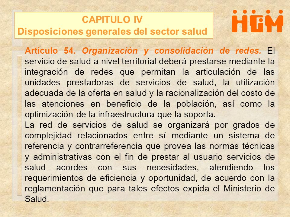 CAPITULO IV Disposiciones generales del sector salud Artículo 54. Organización y consolidación de redes. El servicio de salud a nivel territorial debe