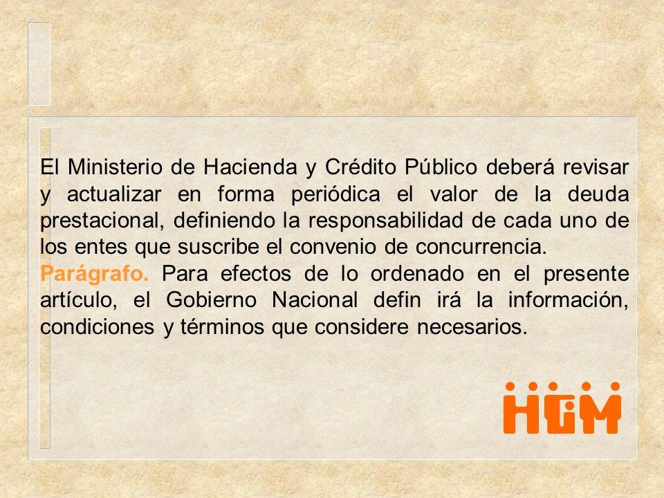 El Ministerio de Hacienda y Crédito Público deberá revisar y actualizar en forma periódica el valor de la deuda prestacional, definiendo la responsabi