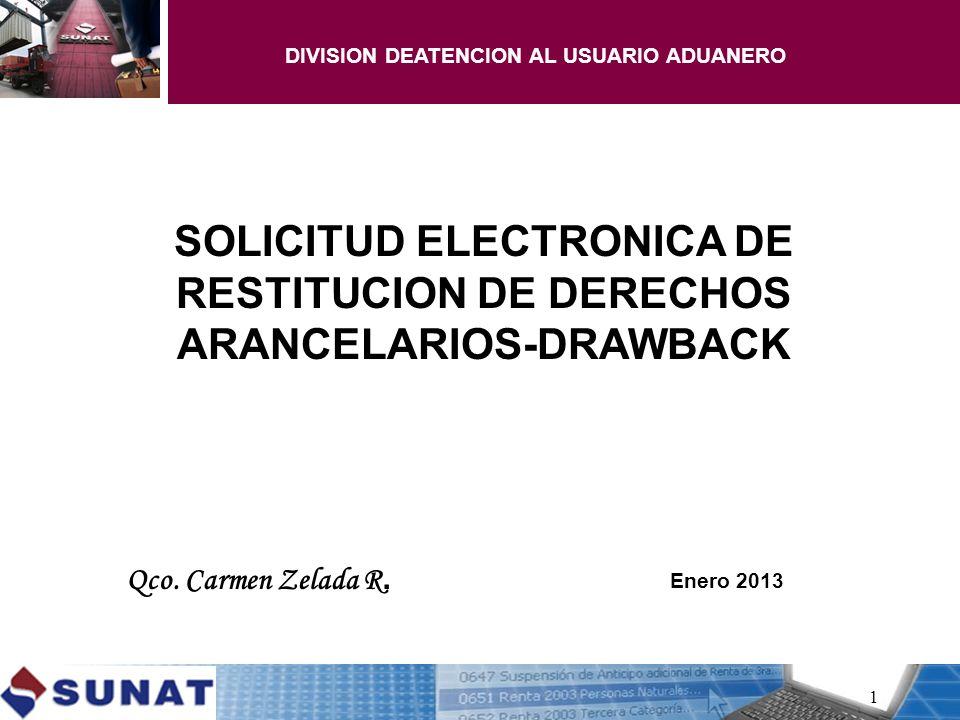 1 SOLICITUD ELECTRONICA DE RESTITUCION DE DERECHOS ARANCELARIOS-DRAWBACK Qco. Carmen Zelada R. Enero 2013 DIVISION DEATENCION AL USUARIO ADUANERO